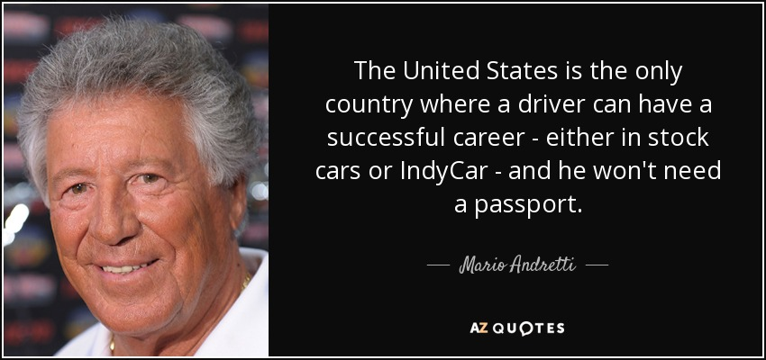 The United States is the only country where a driver can have a successful career - either in stock cars or IndyCar - and he won't need a passport. - Mario Andretti