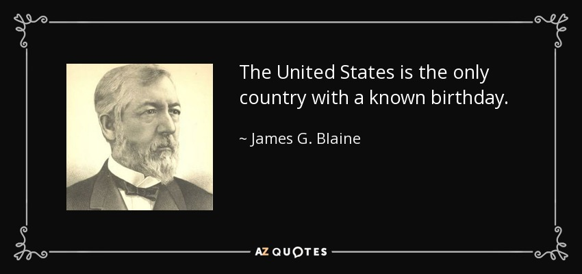 The United States is the only country with a known birthday. - James G. Blaine