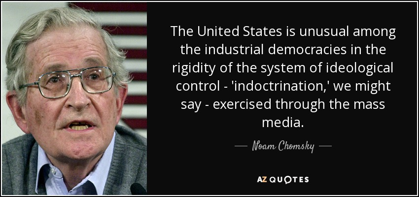 The United States is unusual among the industrial democracies in the rigidity of the system of ideological control - 'indoctrination,' we might say - exercised through the mass media. - Noam Chomsky