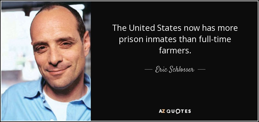 The United States now has more prison inmates than full-time farmers. - Eric Schlosser