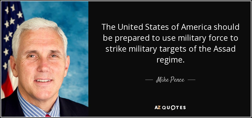 The United States of America should be prepared to use military force to strike military targets of the Assad regime. - Mike Pence