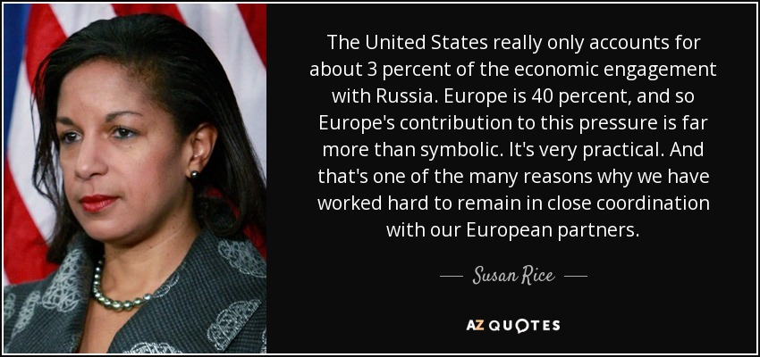 The United States really only accounts for about 3 percent of the economic engagement with Russia. Europe is 40 percent, and so Europe's contribution to this pressure is far more than symbolic. It's very practical. And that's one of the many reasons why we have worked hard to remain in close coordination with our European partners. - Susan Rice