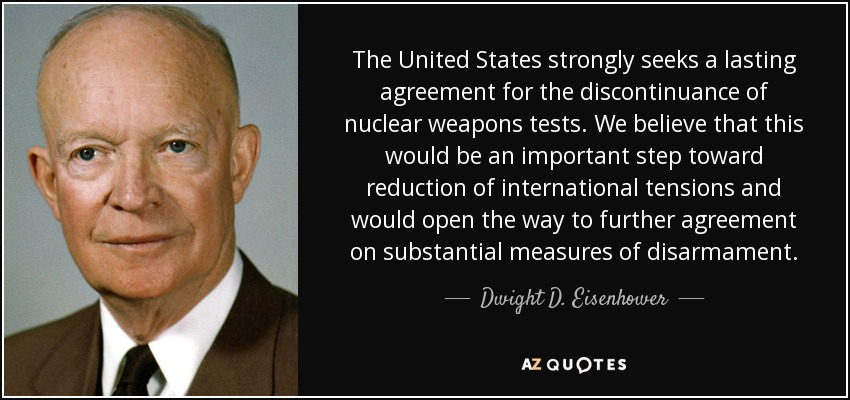 The United States strongly seeks a lasting agreement for the discontinuance of nuclear weapons tests. We believe that this would be an important step toward reduction of international tensions and would open the way to further agreement on substantial measures of disarmament. - Dwight D. Eisenhower