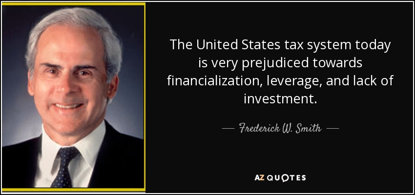 The United States tax system today is very prejudiced towards financialization, leverage, and lack of investment. - Frederick W. Smith