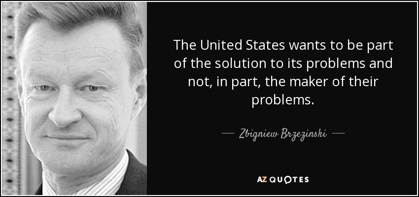 The United States wants to be part of the solution to its problems and not, in part, the maker of their problems. - Zbigniew Brzezinski