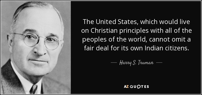The United States, which would live on Christian principles with all of the peoples of the world, cannot omit a fair deal for its own Indian citizens. - Harry S. Truman