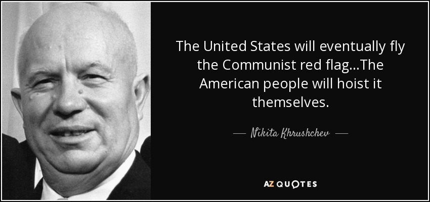 The United States will eventually fly the Communist red flag…The American people will hoist it themselves. - Nikita Khrushchev