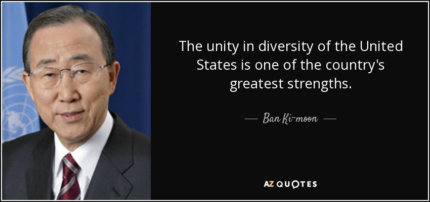 The unity in diversity of the United States is one of the country's greatest strengths. - Ban Ki-moon