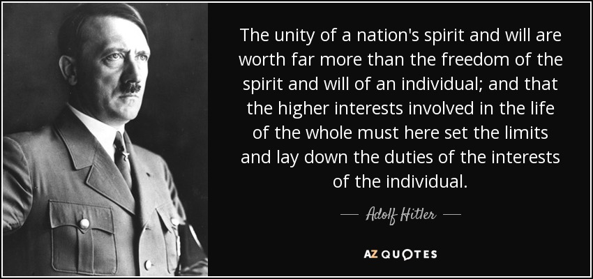 The unity of a nation's spirit and will are worth far more than the freedom of the spirit and will of an individual; and that the higher interests involved in the life of the whole must here set the limits and lay down the duties of the interests of the individual. - Adolf Hitler