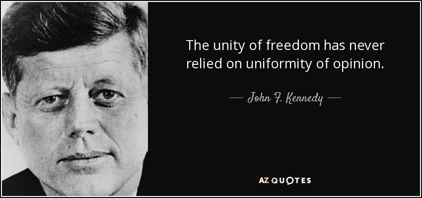 The unity of freedom has never relied on uniformity of opinion. - John F. Kennedy