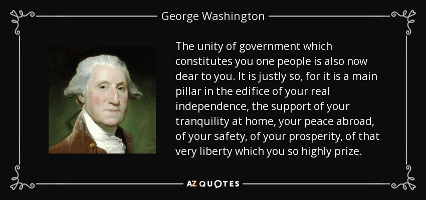 The unity of government which constitutes you one people is also now dear to you. It is justly so, for it is a main pillar in the edifice of your real independence, the support of your tranquility at home, your peace abroad, of your safety, of your prosperity, of that very liberty which you so highly prize. - George Washington