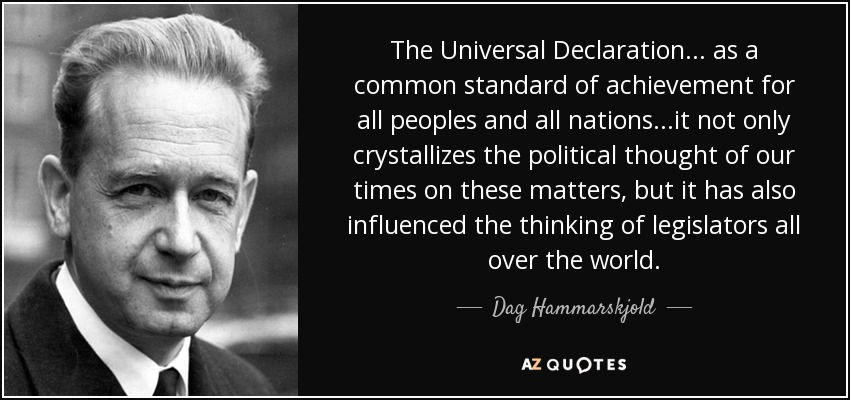The Universal Declaration... as a common standard of achievement for all peoples and all nations...it not only crystallizes the political thought of our times on these matters, but it has also influenced the thinking of legislators all over the world. - Dag Hammarskjold