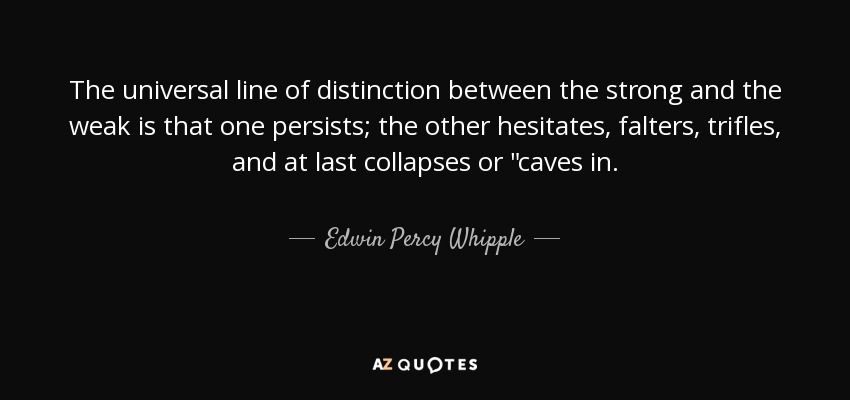 The universal line of distinction between the strong and the weak is that one persists; the other hesitates, falters, trifles, and at last collapses or