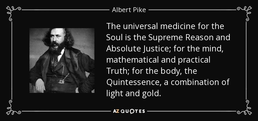 The universal medicine for the Soul is the Supreme Reason and Absolute Justice; for the mind, mathematical and practical Truth; for the body, the Quintessence, a combination of light and gold. - Albert Pike