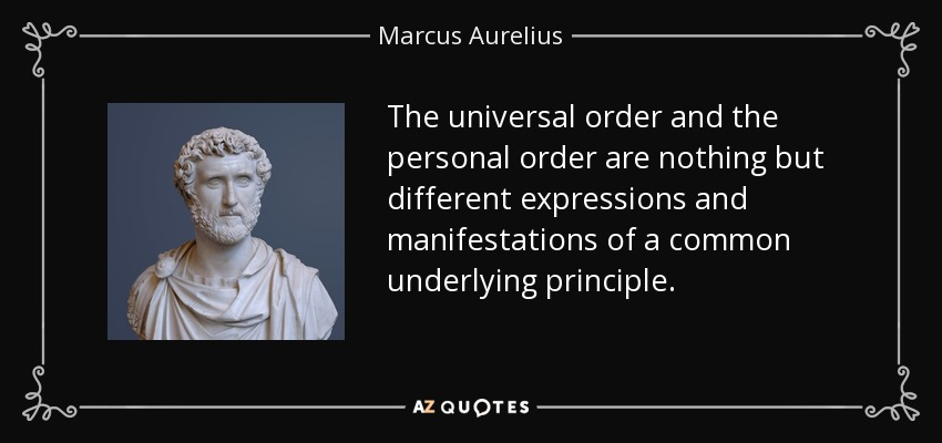 The universal order and the personal order are nothing but different expressions and manifestations of a common underlying principle. - Marcus Aurelius