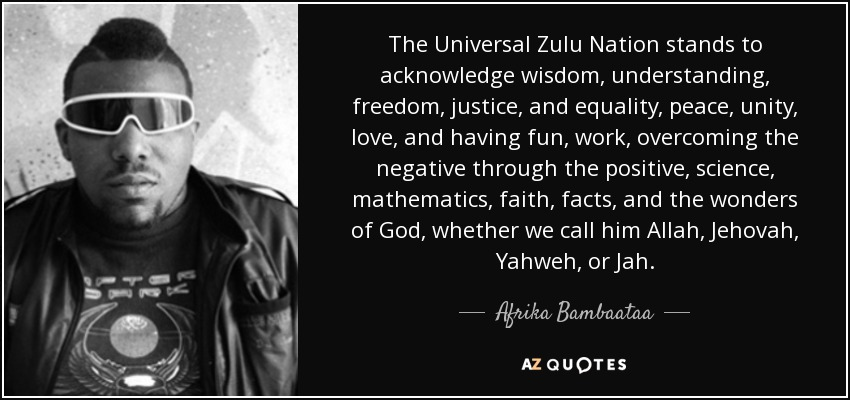The Universal Zulu Nation stands to acknowledge wisdom, understanding, freedom, justice, and equality, peace, unity, love, and having fun, work, overcoming the negative through the positive, science, mathematics, faith, facts, and the wonders of God, whether we call him Allah, Jehovah, Yahweh, or Jah. - Afrika Bambaataa