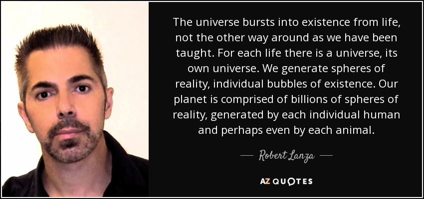 The universe bursts into existence from life, not the other way around as we have been taught. For each life there is a universe, its own universe. We generate spheres of reality, individual bubbles of existence. Our planet is comprised of billions of spheres of reality, generated by each individual human and perhaps even by each animal. - Robert Lanza