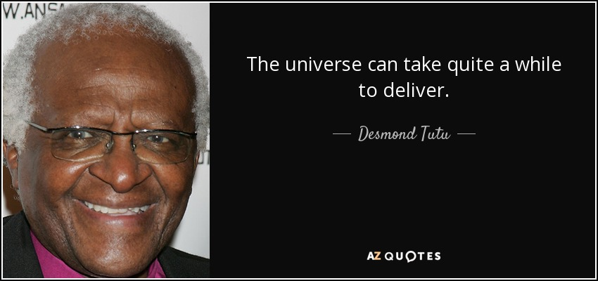 The universe can take quite a while to deliver. - Desmond Tutu
