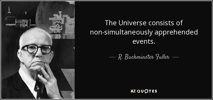 The Universe consists of non-simultaneously apprehended events. - R. Buckminster Fuller