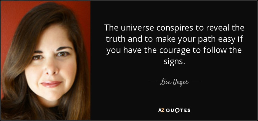 The universe conspires to reveal the truth and to make your path easy if you have the courage to follow the signs. - Lisa Unger