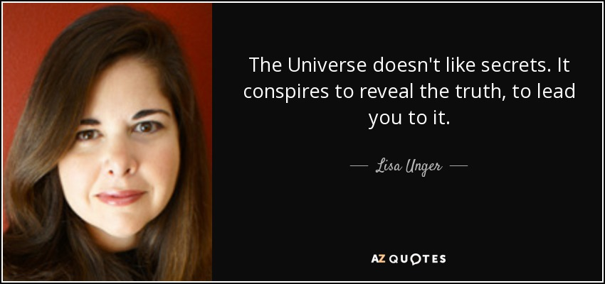 The Universe doesn't like secrets. It conspires to reveal the truth, to lead you to it. - Lisa Unger