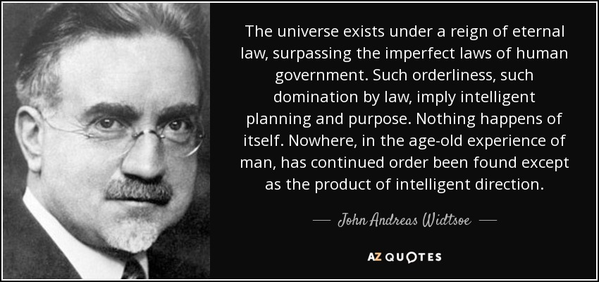 The universe exists under a reign of eternal law, surpassing the imperfect laws of human government. Such orderliness, such domination by law, imply intelligent planning and purpose. Nothing happens of itself. Nowhere, in the age-old experience of man, has continued order been found except as the product of intelligent direction. - John Andreas Widtsoe
