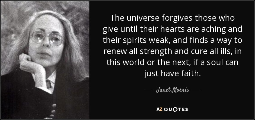 The universe forgives those who give until their hearts are aching and their spirits weak, and finds a way to renew all strength and cure all ills, in this world or the next, if a soul can just have faith. - Janet Morris