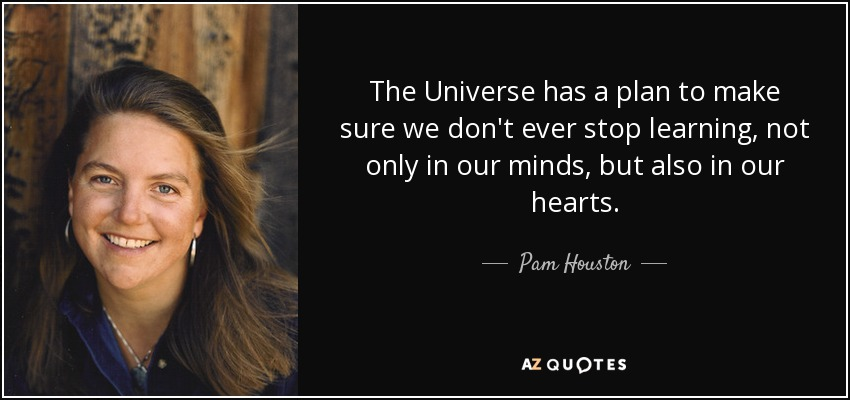 The Universe has a plan to make sure we don't ever stop learning, not only in our minds, but also in our hearts. - Pam Houston