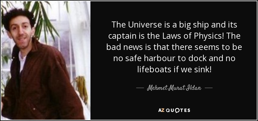 The Universe is a big ship and its captain is the Laws of Physics! The bad news is that there seems to be no safe harbour to dock and no lifeboats if we sink! - Mehmet Murat Ildan