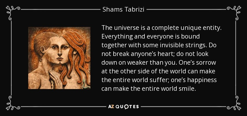 The universe is a complete unique entity. Everything and everyone is bound together with some invisible strings. Do not break anyone's heart; do not look down on weaker than you. One's sorrow at the other side of the world can make the entire world suffer; one's happiness can make the entire world smile. - Shams Tabrizi