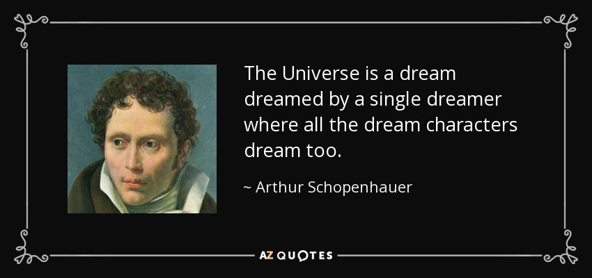 The Universe is a dream dreamed by a single dreamer where all the dream characters dream too. - Arthur Schopenhauer