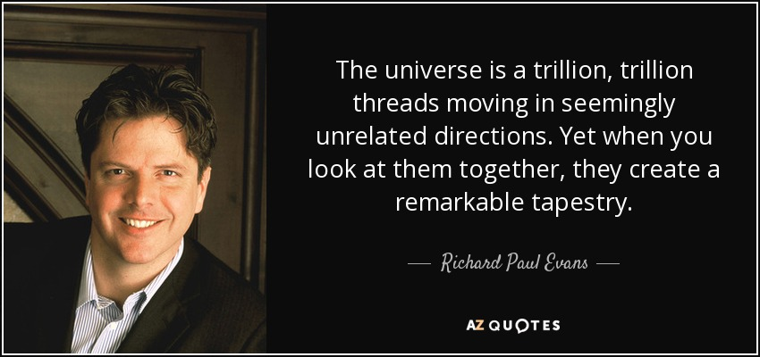 The universe is a trillion, trillion threads moving in seemingly unrelated directions. Yet when you look at them together, they create a remarkable tapestry. - Richard Paul Evans