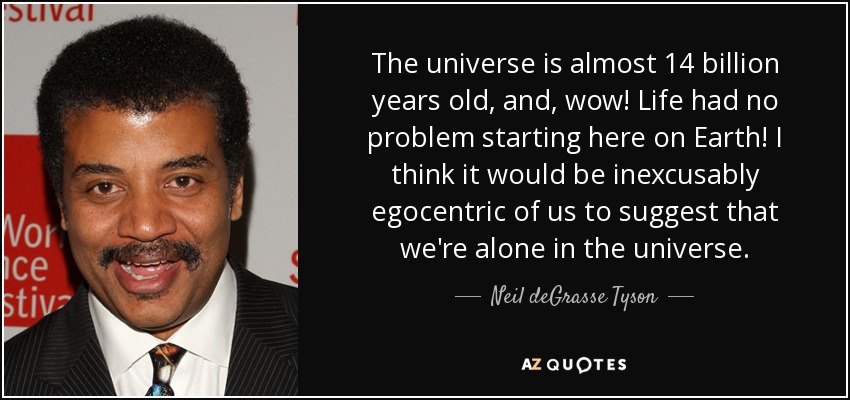 The universe is almost 14 billion years old, and, wow! Life had no problem starting here on Earth! I think it would be inexcusably egocentric of us to suggest that we're alone in the universe. - Neil deGrasse Tyson