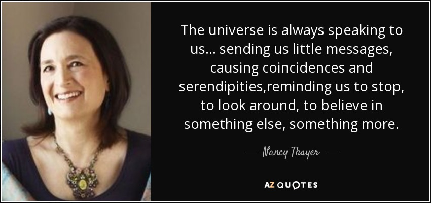 The universe is always speaking to us... sending us little messages, causing coincidences and serendipities,reminding us to stop, to look around, to believe in something else, something more. - Nancy Thayer
