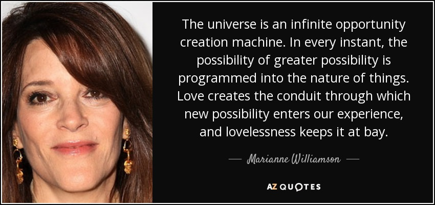 The universe is an infinite opportunity creation machine. In every instant, the possibility of greater possibility is programmed into the nature of things. Love creates the conduit through which new possibility enters our experience, and lovelessness keeps it at bay. - Marianne Williamson