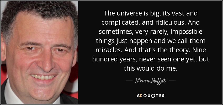 The universe is big, its vast and complicated, and ridiculous. And sometimes, very rarely, impossible things just happen and we call them miracles. And that's the theory. Nine hundred years, never seen one yet, but this would do me. - Steven Moffat