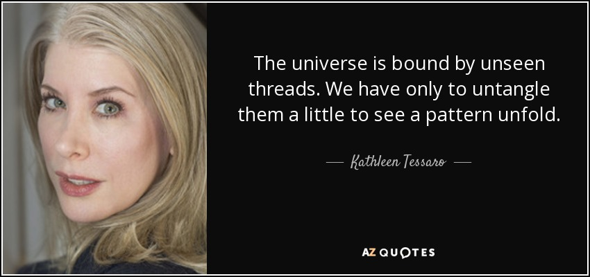 The universe is bound by unseen threads. We have only to untangle them a little to see a pattern unfold. - Kathleen Tessaro