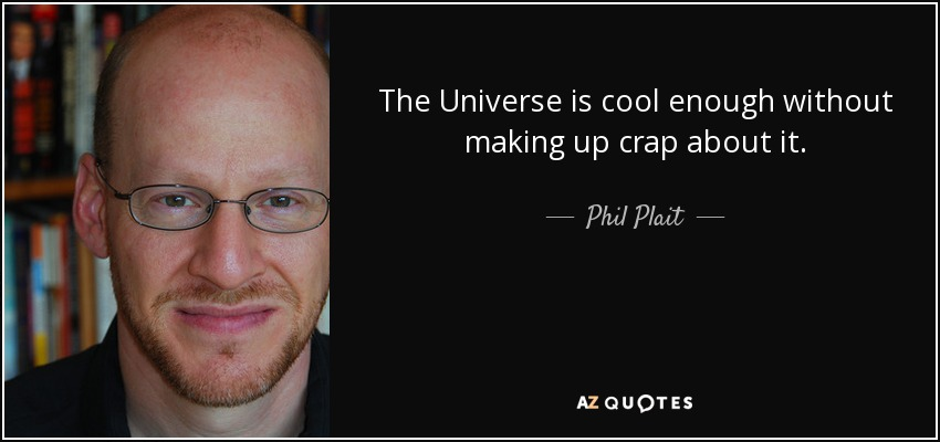 The Universe is cool enough without making up crap about it. - Phil Plait