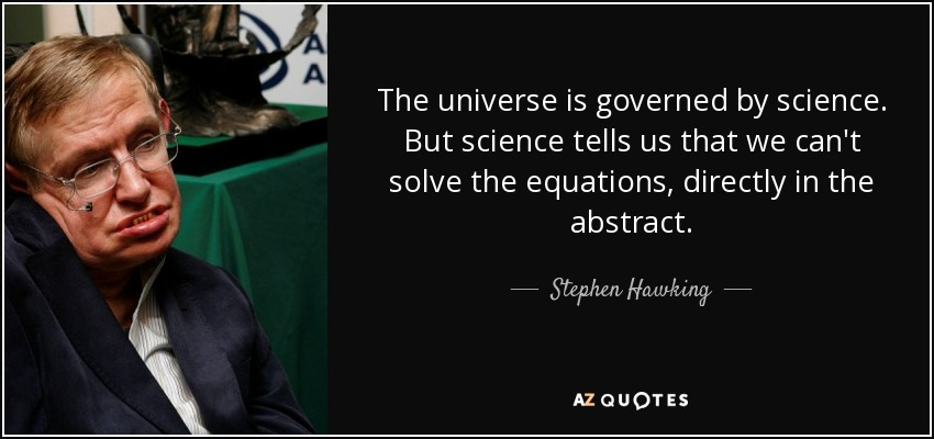 The universe is governed by science. But science tells us that we can't solve the equations, directly in the abstract. - Stephen Hawking