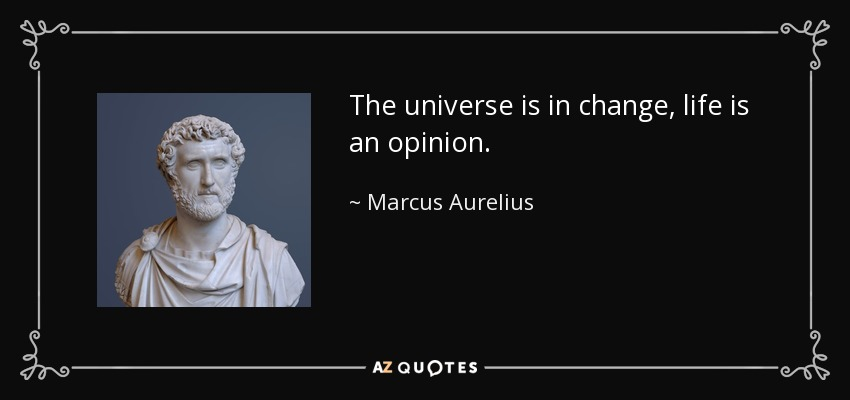 The universe is in change, life is an opinion. - Marcus Aurelius