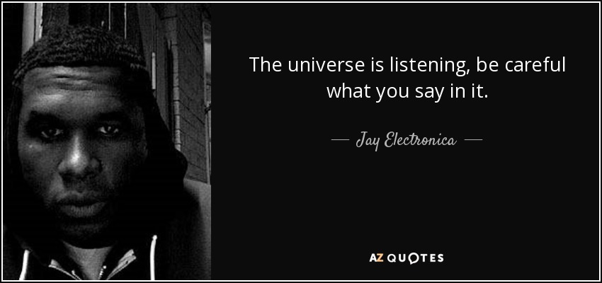Jay Electronica quote: The universe is listening, be careful ...