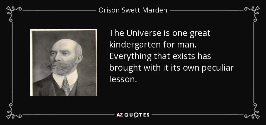 The Universe is one great kindergarten for man. Everything that exists has brought with it its own peculiar lesson. - Orison Swett Marden