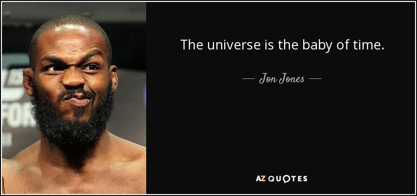 The universe is the baby of time. - Jon Jones