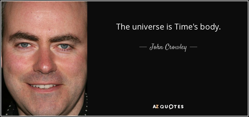 The universe is Time's body. - John Crowley
