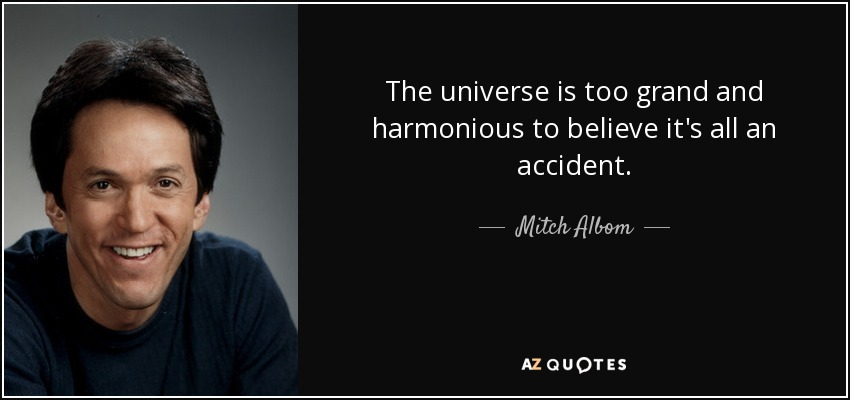 The universe is too grand and harmonious to believe it's all an accident. - Mitch Albom