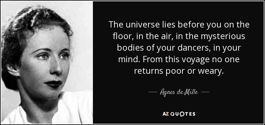 The universe lies before you on the floor, in the air, in the mysterious bodies of your dancers, in your mind. From this voyage no one returns poor or weary. - Agnes de Mille