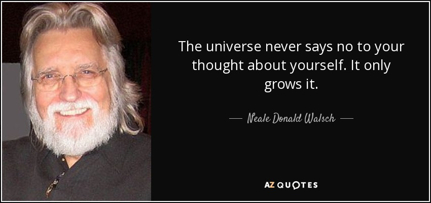 The universe never says no to your thought about yourself. It only grows it. - Neale Donald Walsch