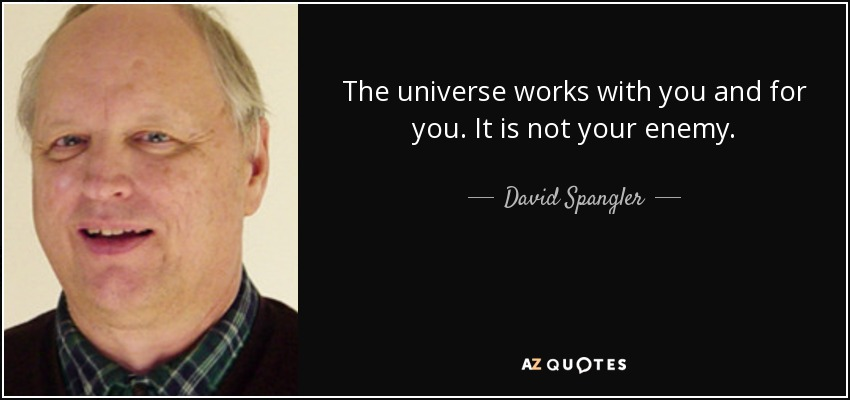 The universe works with you and for you. It is not your enemy. - David Spangler