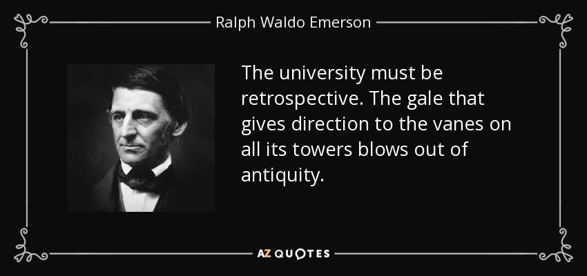 The university must be retrospective. The gale that gives direction to the vanes on all its towers blows out of antiquity. - Ralph Waldo Emerson