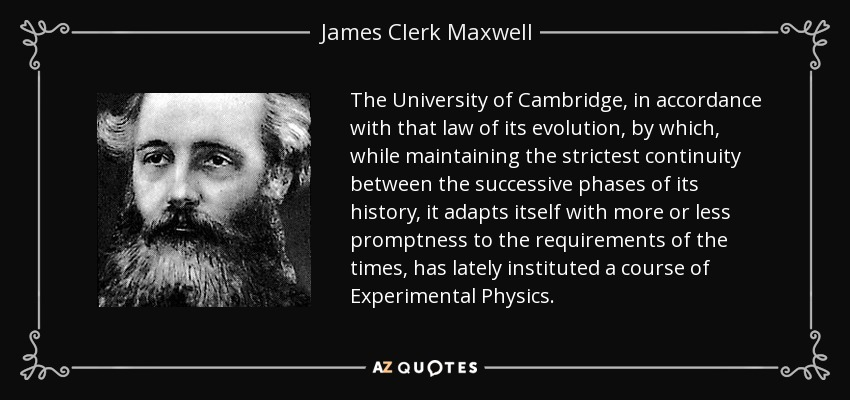 The University of Cambridge, in accordance with that law of its evolution, by which, while maintaining the strictest continuity between the successive phases of its history, it adapts itself with more or less promptness to the requirements of the times, has lately instituted a course of Experimental Physics. - James Clerk Maxwell